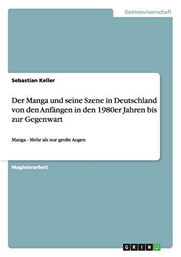 Der Manga und seine Szene in Deutschland von den Anfängen in den 1980er Jahren bis zur Gegenwart: Manga - Mehr als nur große Augen