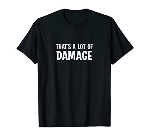 That's A Lot Of Damage T-Shirt