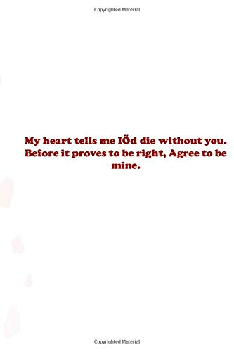 My heart tells me I'd die without you. Before it proves to be right, Agree to be mine.: Valentine day Gift Blank Lined Journal Notebook, 110 Pages, Soft Matte Cover, 6 x 9 In
