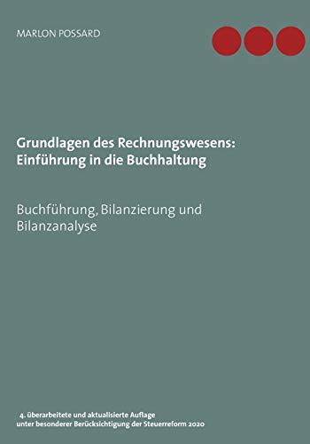 Grundlagen des Rechnungswesens: Einführung in die Buchhaltung: Buchführung, Bilanzierung und Bilanzanalyse, 4. überarbeitete und aktualisierte Auflage ... Berücksichtigung der Steuerreform 2020