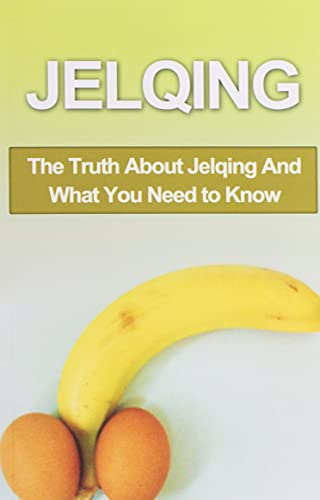 Jelqing: The Truth About Jelqing And What You Need to Know (Jelqing, How to Jelq, Male Enhancement, Penis Enlargement, Jelq Device, Jelq Extender, Jelqing Device)