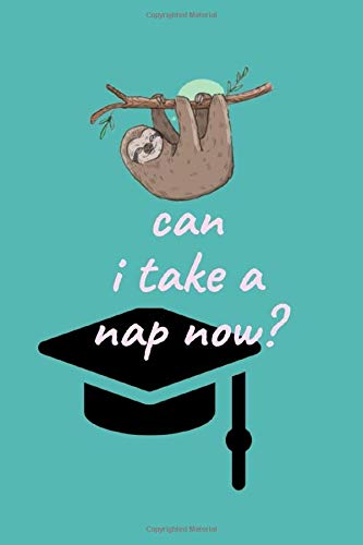 can i take a nap now ?: Novelty Sarcastic Funny Sloth Graduation Gift ~Personalized Gag Animal Graduate Quarantine, Blank Lined Ruled Journal for Seniors, High School, College, University