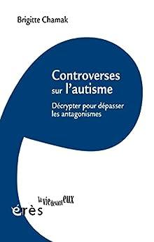 Controverses sur l'autisme: Décrypter pour dépasser les antagonismes (LA VIE DEVANT EUX) par [Brigitte CHAMAK]