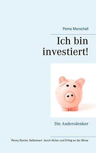 Ich bin investiert!: Selbstwert und Erfolg an der Börse mit Aktien für sehr kleines Geld Kleines Mentoring für Andersdenker Penny Stocks als echte Chance für persönliche Entwicklung