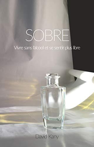 SOBRE: Vivre sans l'alcool et se sentir plus libre (French Edition)