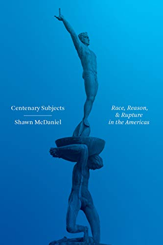 Centenary Subjects: Race, Reason, and Rupture in the Americas