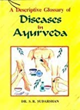 A Descriptive Glossary of Diseases in Ayurveda–(Collected from Charaka, Susruta, Astangahrdaya, Madhava-Nidana and Kasyapa Samhita etc. with Symptoms)