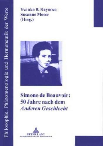 Simone de Beauvoir: 50 Jahre nach dem «Anderen Geschlecht»: 2. Auflage (Philosophie, Phänomenologie und Hermeneutik der Werte / Reihe des Instituts für Axiologische Forschungen, Band 1)