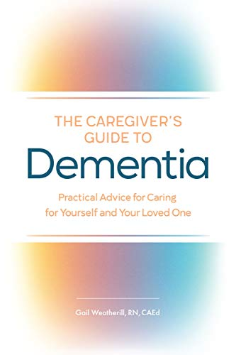 The Caregiver's Guide to Dementia: Practical Advice for Caring for Yourself and Your Loved One