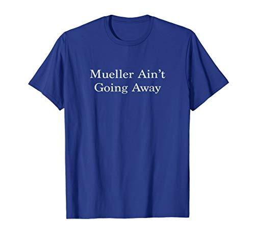 Mueller Ain't Going Away Meme Satire Trump DNC Shirt