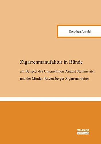 Zigarrenmanufaktur in Bünde: am Beispiel des Unternehmers August Steinmeister und der Minden-Ravensberger Zigarrenarbeiter (Berichte aus der Geschichtswissenschaft)