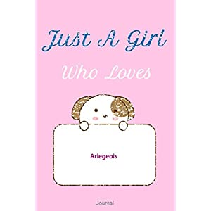 Just A Girl Who Loves Ariegeois JOURNAL : Blank line notebook for girl who loves cute gifts for Ariegeois lovers. Cool gift for Ariegeois ... Ariegeois accessories for women, girls & kids. 16