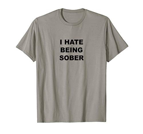 Top That Says - I HATE Being Sober | Funny Alcoholic Gift - T-Shirt