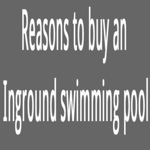 Reasons to buy an inground swimming pool