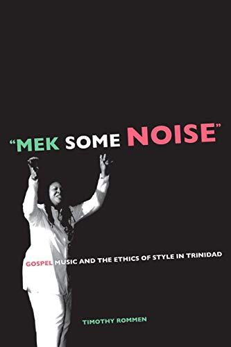Mek Some Noise: Gospel Music and the Ethics of Style in Trinidad: 11 (Music of the African Diaspora)