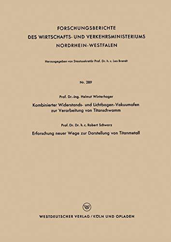 Kombinierter Widerstands- und Lichtbogen-Vakuumofen zur Verarbeitung von Titanschwamm. Erforschung neuer Wege zur Darstellung von Titanmetall ... Nordrhein-Westfalen (289), Band 289)