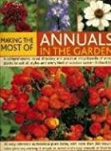 Making the Most of Annuals in the Garden: An Easy-Reference Alphabetical Plant Listing And Over 300 Beautiful Colour Pictures Make It Simple To Select, Identify And Enjoy Annuals At Their Best