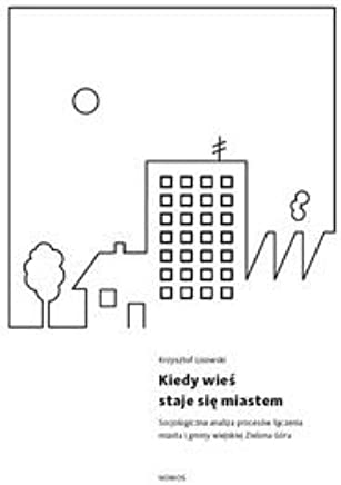Kiedy wieĹ staje siÄ miastem. Socjologiczna analiza procesĂlw ĹÄczenia miasta i gminy wiejskiej Zielona GĂlra - Krzysztof Lisowski [KSIÄĹťKA]