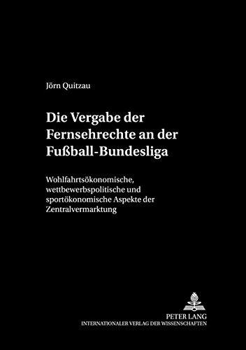 Die Vergabe der Fernsehrechte an der Fußball-Bundesliga: Wohlfahrtsökonomische, wettbewerbspolitische und sportökonomische Aspekte der ... und Wirtschaftspolitik, Band 26)