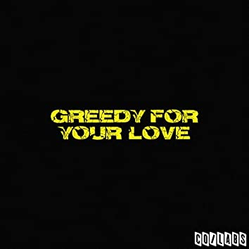 Greedy for Your Love