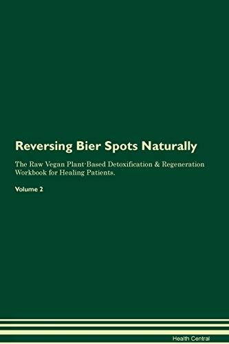 Reversing Bier Spots Naturally The Raw Vegan Plant-Based Detoxification & Regeneration Workbook for Healing Patients. Volume 2