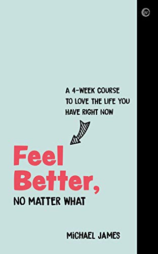 Feel Better, No Matter What: A 4-Week Course to Love the Life You Have Right Now