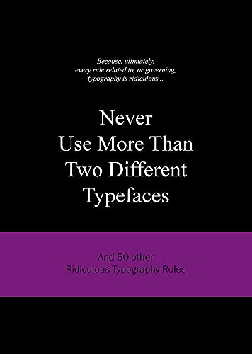 Never Use More Than Two Different Typefaces: And 50 Other Ridiculous Typography Rules (Ridiculous Design Rules, Band 4)