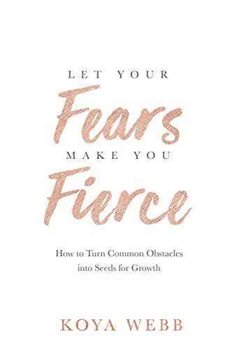 Let Your Fears Make You Fierce: How to Turn Common Obstacles into Seeds for Growth