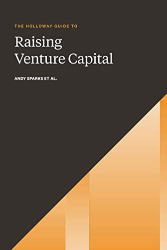 The Holloway Guide to Raising Venture Capital: The Comprehensive Fundraising Handbook for Startup Founders