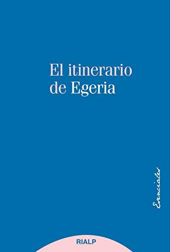 El itinerario de Egeria: Los lugares Santos vistos y comentados por una dama cristiana del siglo IV (Esenciales)