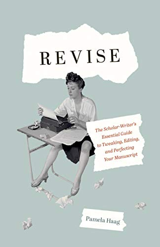Revise: The Scholar-Writer's Essential Guide to Tweaking, Editing, and Perfecting Your Manuscript (English Edition)