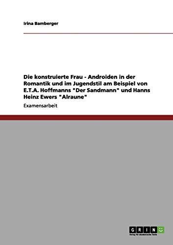 """Die konstruierte Frau - Androiden in der Romantik und im Jugendstil am Beispiel von E.T.A. Hoffmanns """"Der Sandmann"""" und Hanns Heinz Ewers """"Alraune"""""""