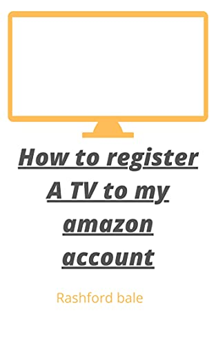How to register a TV to my amazon account: step by step guide to register your TV to your amazon account in less than 30 seconds with screen shot (English Edition)