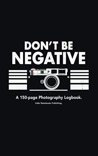Don't Be Negative: A 150-page Photography Logbook Notebook For Analog Film Photographers.