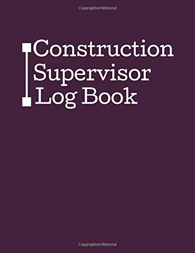 Construction Supervisor Log Book: Daily Construction Record Book, Jobsite Maintenance Project Management Log (Construction Project Management, Band 37)