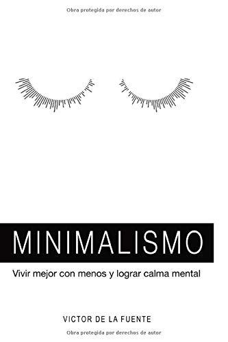 Minimalismo: vivir mejor con menos y lograr calma mental: Guía para aplicar el minimalismo, crear hábitos y conseguir una mente poderosa