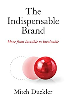 The Indispensable Brand: Move from Invisible to Invaluable by [Mitch Duckler]