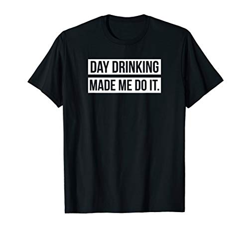Funny Day Drinking Made Me Do It T-Shirt