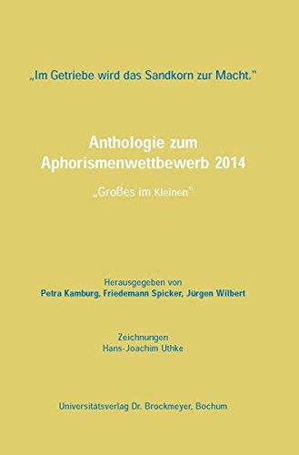 """Im Getriebe wird das Sandkorn zur Macht."""": Anthologie zum Aphorismenwettbewerb 2014: Großes im Kleinen"""""""