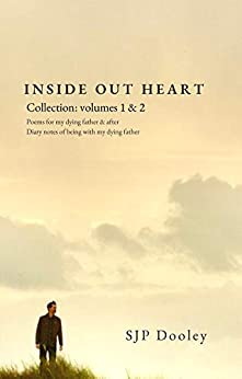 Inside Out Heart Collection: Volume 1: Poems for my dying father & after; and, Volume 2: Diary notes of being with my dying father by [SJP Dooley, Niel Vaughan]