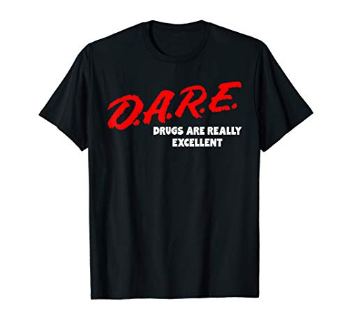 DARE Drugs are Really Excellent Funny Humor T-shirt T-Shirt