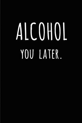 Alcohol you later: Blank Lined journal for alcohol lovers 110 Pages 6x9, Funny, Appreciation and Gag gift for men and women who love to drink beer, ... tequila or any alcohol for that matter.