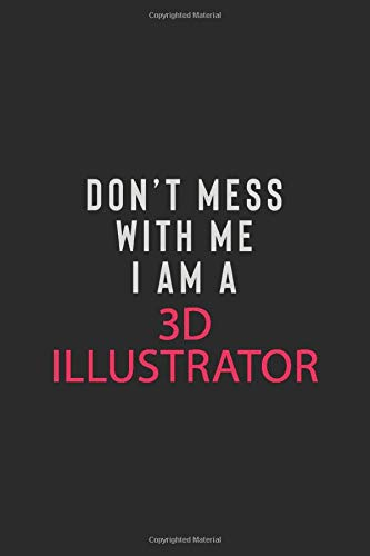 DON' T MESS WITH ME I AM A 3D ILLUSTRATOR: Motivational Career quote blank lined Notebook Journal 6x9 matte finish