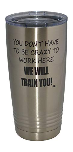 Funny Sarcastic Office Work 20 Oz. Travel Tumbler Mug Cup w/Lid Vacuum Insulated Hot or Cold You Don't Have To Be Crazy To Work Here We Will train You