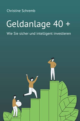 Geldanlage 40 +: Wie Sie sicher und intelligent investieren