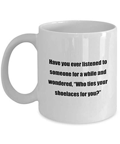 NA Tasse à café: Avez-Vous déjà écouté Quelqu'un Pendant Un Certain Temps et Vous êtes-Vous demandé, Qui Attache Vos Lacets pour Vous? - Cadeau pour Amis 11 oz Blanc