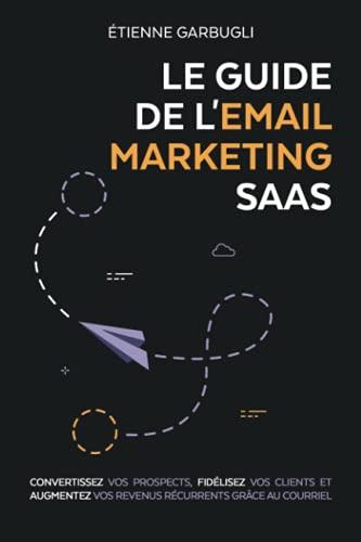 Le Guide de l'Email Marketing SaaS: Convertissez vos prospects, fidélisez vos clients et augmentez vos revenus récurrents grâce au courriel