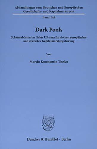 Dark Pools.: Schattenbörsen im Lichte US-amerikanischer, europäischer und deutscher Kapitalmarktregulierung. (Abhandlungen zum Deutschen und Europäischen Gesellschafts- und Kapitalmarktrecht)