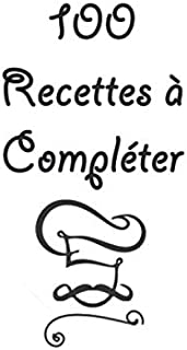 100 Recettes à compléter !: Compléter et Remplir le livre - Livre Simple Pour Noter Ses Recettes - Livre Cuisine De Recett...