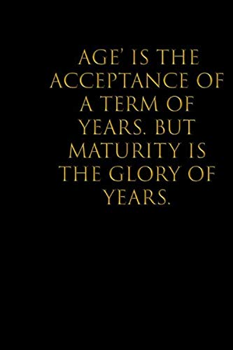 'Age' is the acceptance of a term of years. But maturity is the glory of years: Blank lined Notebook/Perfect Journal Gift ,College Ruled With 110 Pages Size 6x9 Gifts To Men & Women